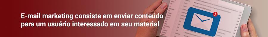 E-mail marketing consiste em enviar conteúdo para um usuário interessado em seu material