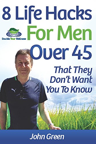 8 Life Hacks For Men Over 45: That They Don't Want You To Know by [Green, John]