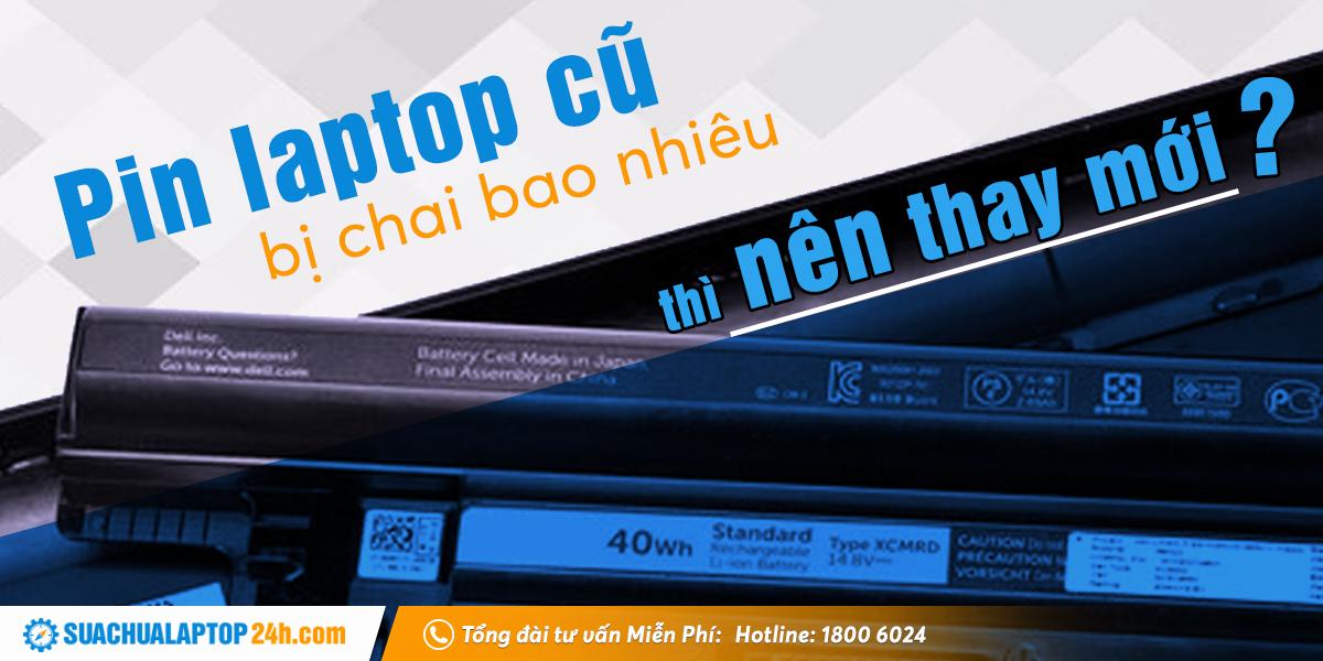 Pin laptop bị chai bao nhiêu thì nên thay mới