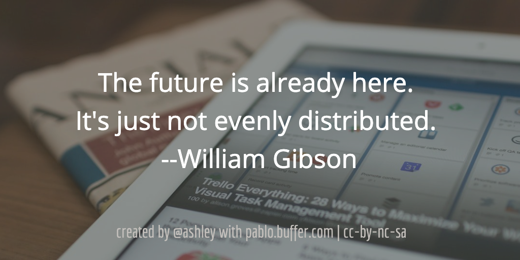 The future is already here. It's just not evenly distributed. --William Gibson