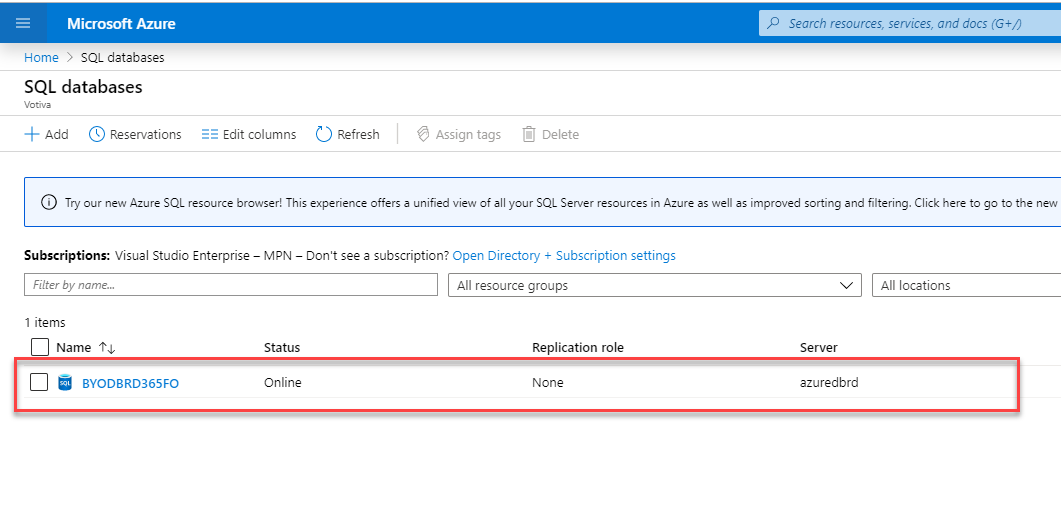 "Microsoft Azure  Home > SQL databases  SQL databases  + Add (D Reservations  Name  Edit columns Refresh  p Search resources, serrices, and docs (G+/)  Assign tags Delete  O Try our new Azure SQL resource browser! This experience offers unified view of all your SQL Server resources in Azure as well as improved sorting and filtering. Click here to go to the new  Subscriptions: Visual Studio Enterprise — MPN — Don't see a subscription? Open Directory + Subscription settings  Filter by name.""  1 items  BYODBRD365FO  v  Server  azuredbrd  All locations  Status  Online  All resource groups  Replication role  None"