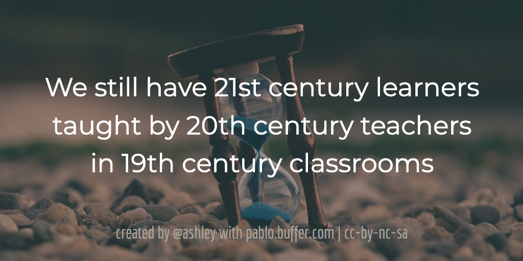 We still have 21st century learners taught by 20th century teachers in 19th century classrooms.
