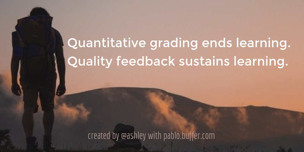 Quantitative grading ends learning. Quality feedback sustains learning.