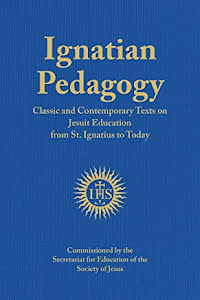 IGNATIAN PEDAGOGY CLASSIC AND CONTEMPORARY TEXTS ON JESUIT EDUCATION FROM ST. IGNATIUS TO TODAY