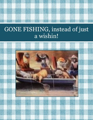 GONE FISHING, instead of just a wishin!