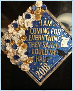 """A graduation cap that reads """"I am coming for everything they said I couldn't have."""""""