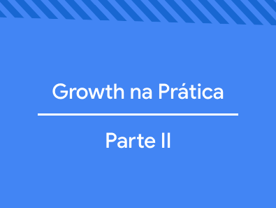 Growth na Prática: Parte II