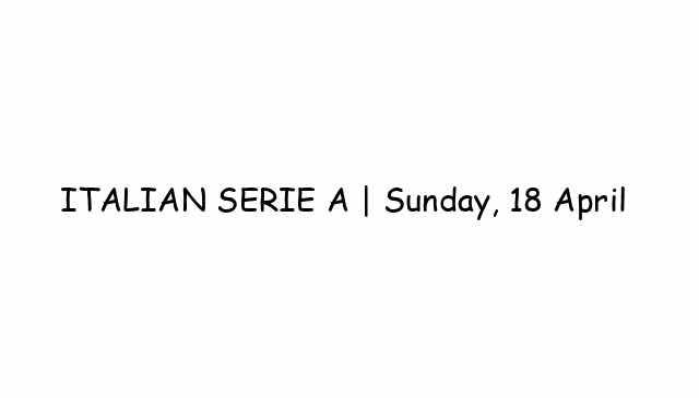 ITALIAN SERIE A   Sunday, 18 April