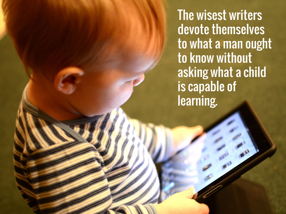 The wisest writers devote themselves to what a man ought to know without asking what a child is capable of learning.