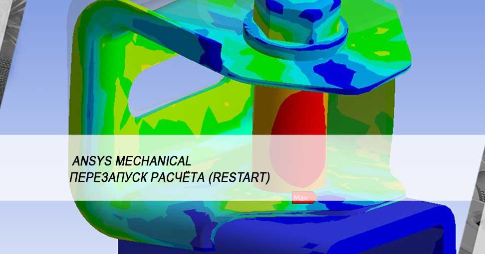 Сохраняйте время и ресурсы с помощью перезапуска расчёта (restart) в ANSYS Mechanical