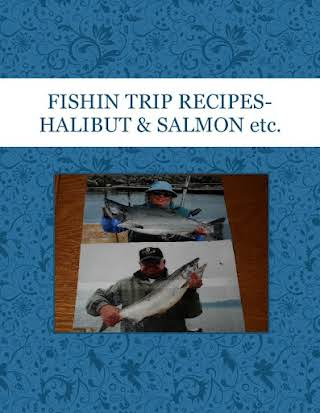 FISHIN TRIP RECIPES-HALIBUT & SALMON etc.