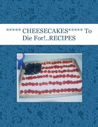 ***** CHEESECAKES*****  To Die For!..RECIPES