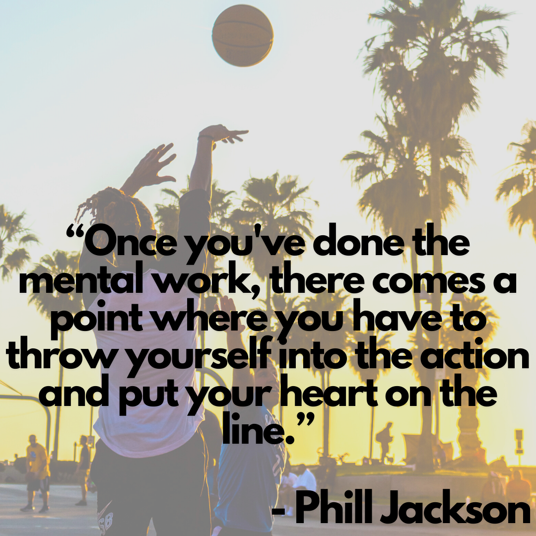 Once you've done the mental work, there comes a point where you have to throw yourself into the action and put your heart on the line - Phill Jackson