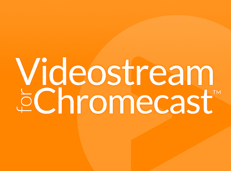 Videostream for Google Chromecast™