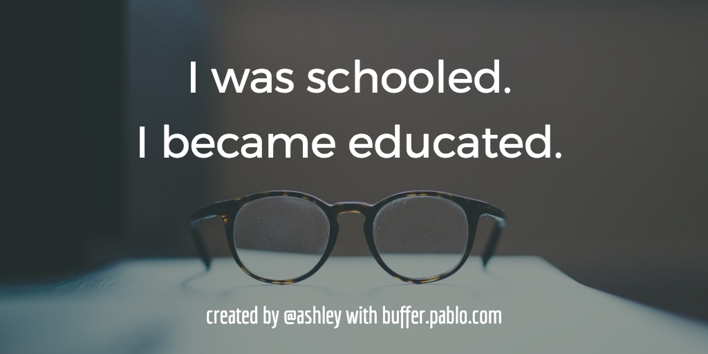 I was schooled. I became educated.