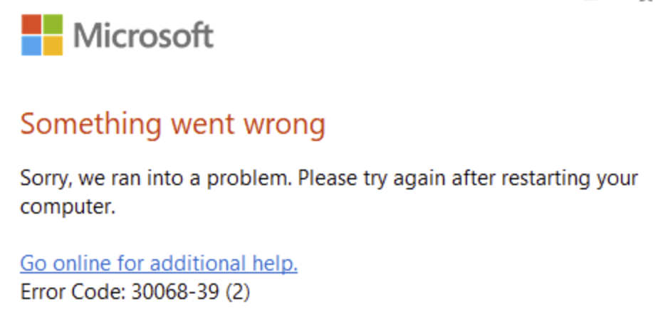 Something went wrong. Sorry, we ran into a problem. Please try again after restarting your computer. Go online for additional help. Error Code: 30068-39 (2)