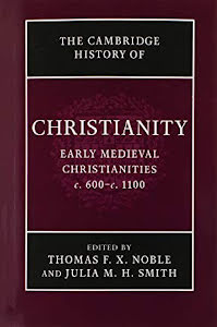 THE CAMBRIDGE HISTORY OF CHRISTIANITY: EARLY MEDIEVAL CHRISTIANITIES C. 600- C. 1100