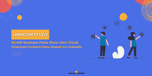 [LinkedIn Analytics Study]: 39,465 Business Posts Show How Visual Oriented Content Gets Ahead on LinkedIn