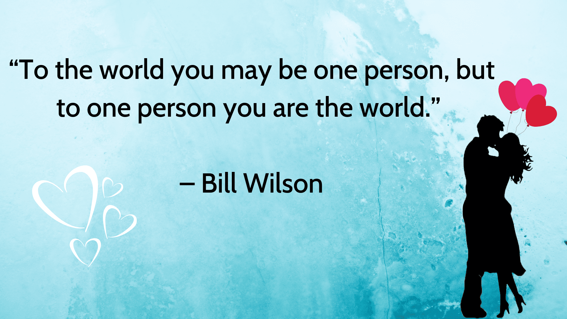 Love Quotes, love quotes images, love quotes for him, love quotes for her, short love quotes, inspirational love quotes, romantic love quotes, feeling love quotes, strong love quotes, To The World, You May Be One Person But To One Person You Are The World - Bill Wilson;