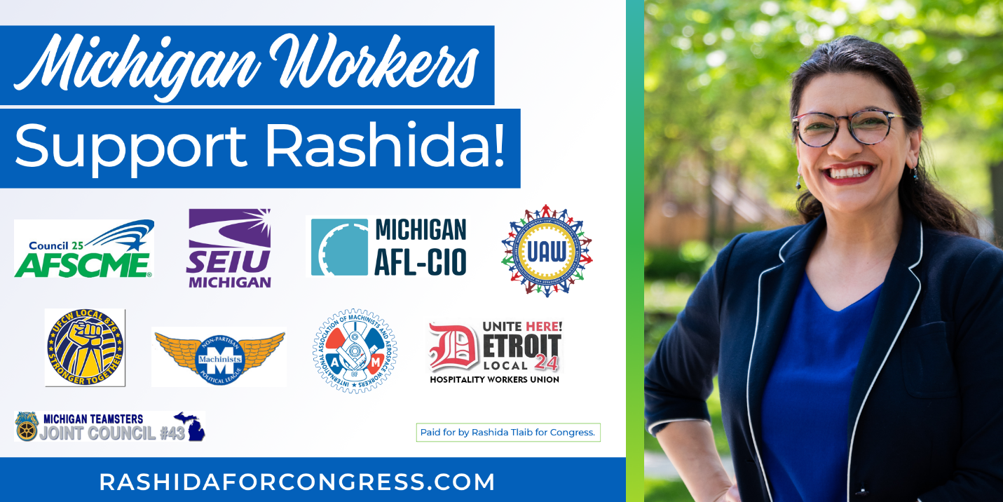 Michigan Workers Support Rashida! Endorsed by: AFSCME Council 35, SEIU Michigan, Michigan AFL-CIO, UAW, UFCW Local 874, Mihcigan Teamsters Joint Council 43, Machinists, UNITE Here Local 24