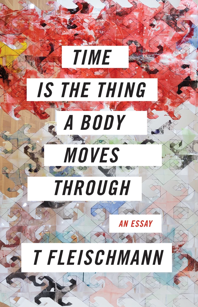 Image: The cover for T. Fleischmann's book Time Is The Thing A Body Moves Through, designed by Stevie Hanley.