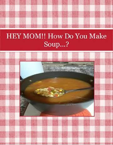 HEY MOM!! How Do You Make Soup...?