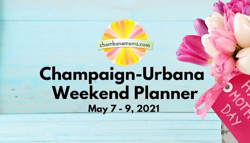 Mother's Day Weekend – Champaign-Urbana Weekend Planner