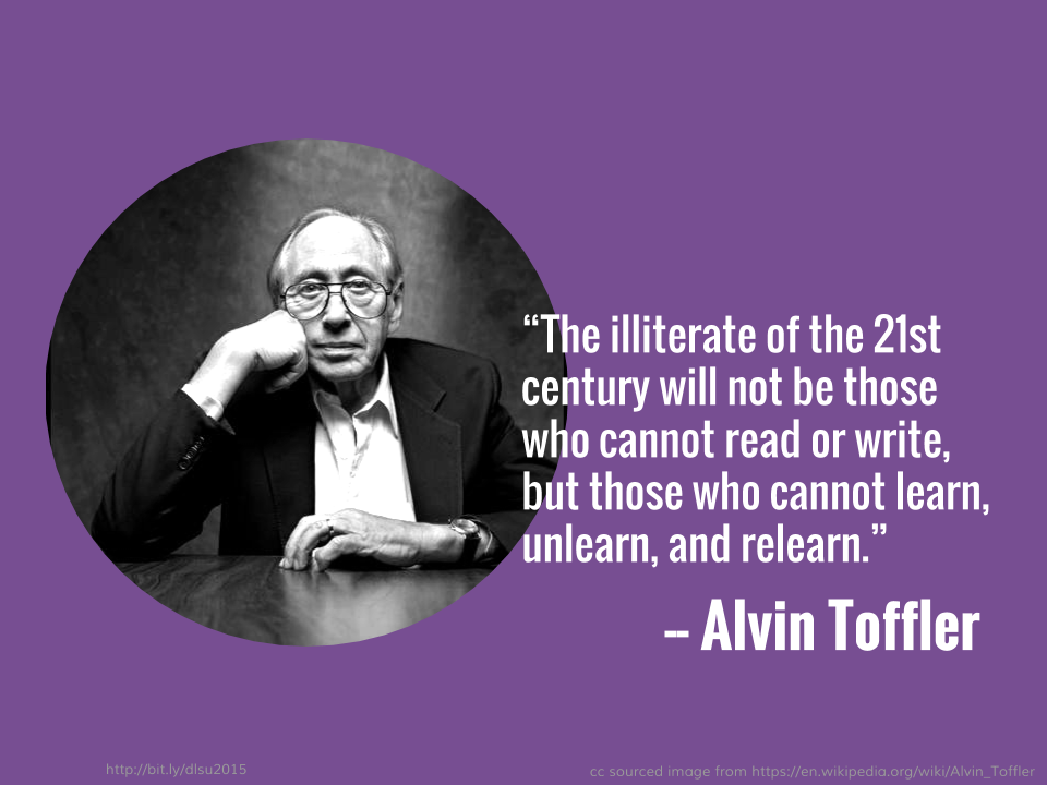 The illiterate of the 21st century will not be those who cannot read or write, but those who cannot learn, unlearn, and relearn. — Alvin Toffler