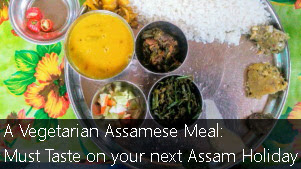 A Vegetarian Assamese Meal: Must Taste on your Next Holiday to Assam