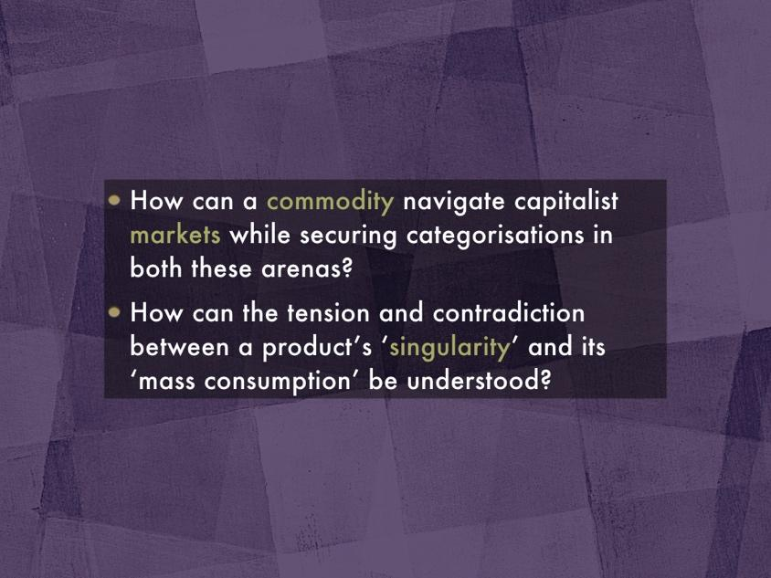 How can a commodity navigate capitalist markets while securing categorisations in both these arenas? How can the tension and contradiction between a product's 'singularity' and its 'mass consumption' be understood?