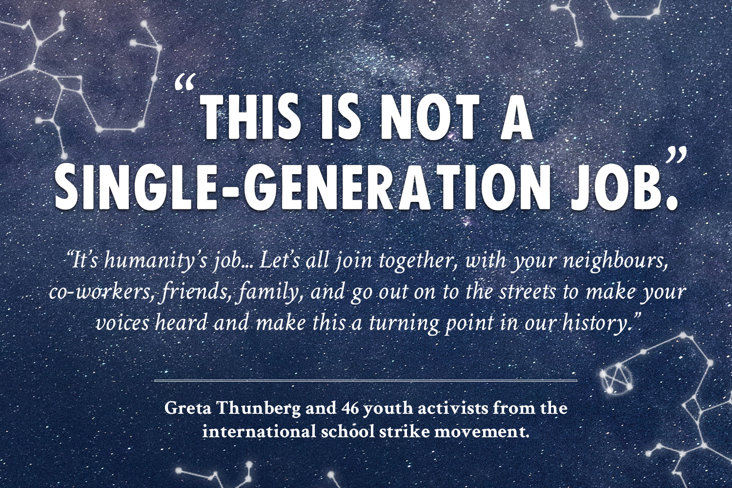 """This is not a single-generation job. It's humanity's job... Let's all join together, with your neighbours, co-workers, friends, family, and go out on to the streets to make your voices heard and make this a turning point in our history."" - Greta Thunberg and 46 youth activists from the international school strike movement."