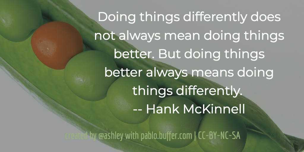 Doing things differently does not always mean doing things better. But doing things better always means doing things differently. -- Hank McKinnell