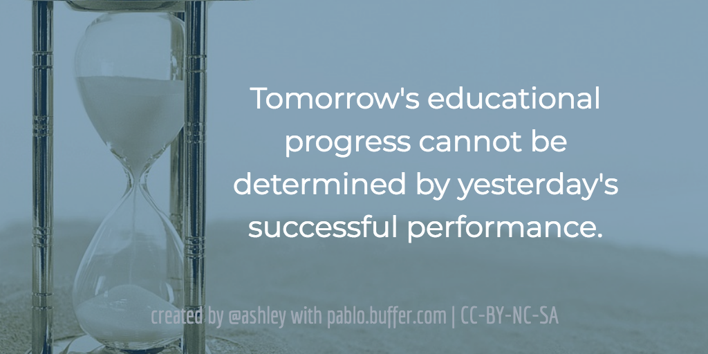 Tomorrow's educational progress cannot be determined by yesterday's successful performance.