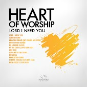 Heart Of Worship - Lord, I Need You