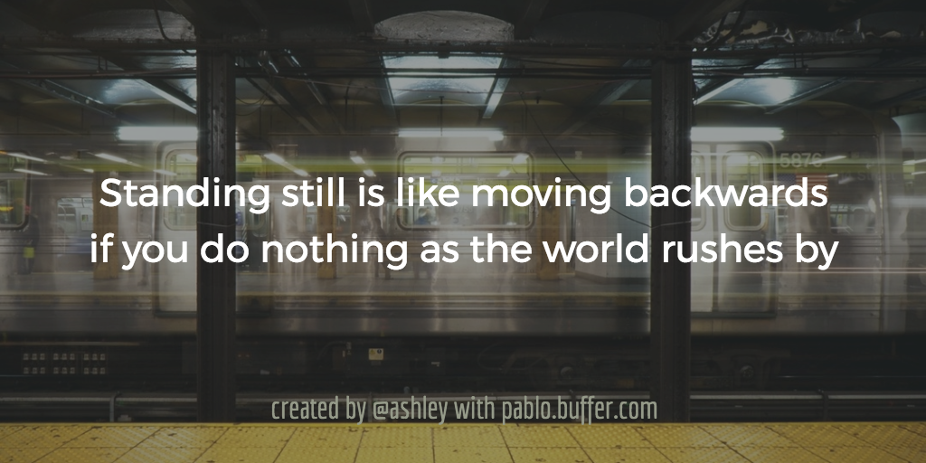 Standing still is like moving backwards if you do nothing as the world rushes by.