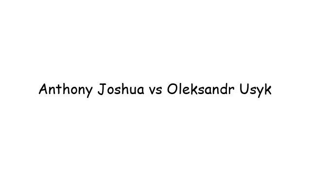 Boxing: Anthony Joshua vs Oleksandr Usyk