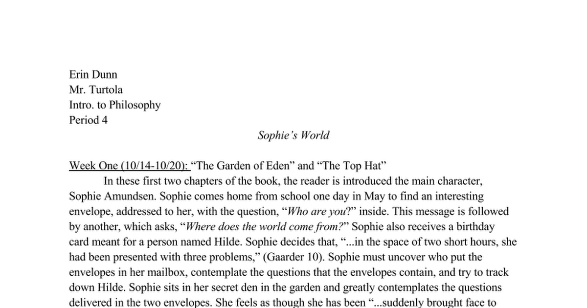sophie s world essay Summary: examines the text sophies world, by jostein gaarder summarizes the plot describes how by questioning her actual existence, sophie uses the thoughts of democritus, socrates and aristotle to grasp a solid understanding of the world around her as a way of expanding her uncertainty of life.