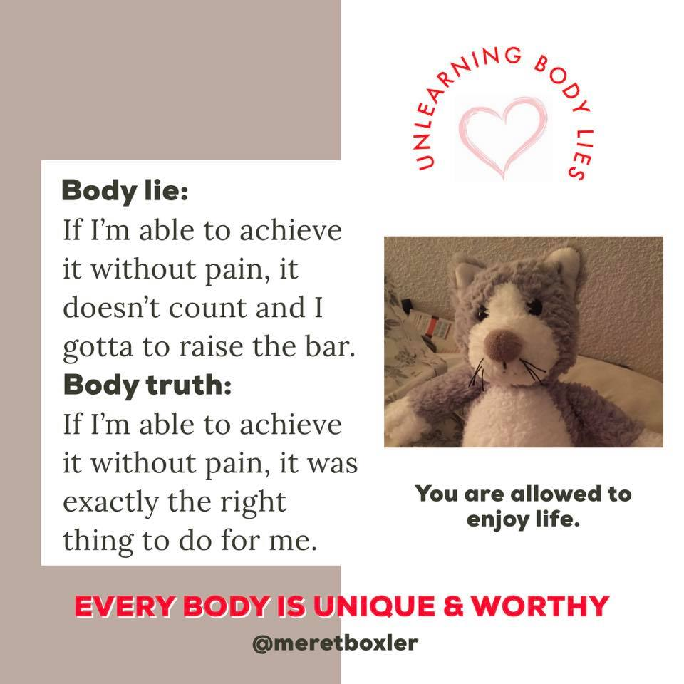 body image lie = If I'm able to achieve it without pain, it doesn't count and I gotta raise the bar; body image truth = If I'm able to achieve it without pain, it was exactly the right thing to do for me.