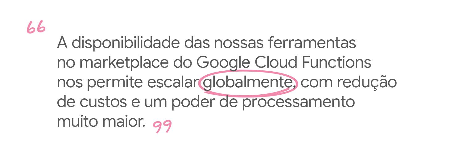 Nossas ferramentas estão disponíveis no Google Cloud Functions, o que nos permite escalar globalmente.