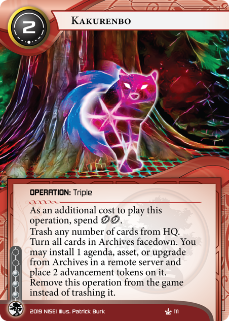 Kakurenbo  OPERATION: Triple 2 cost, 3 inf. As an additional cost to play this operation, spend [click][click]. Trash any number of cards from HQ. Turn all cards in Archives facedown. You may install 1 agenda, asset, or upgrade from Archives in a remote server and place 2 advancement tokens on it. Remove this operation from the game instead of trashing it. Illus. Patrick Burk