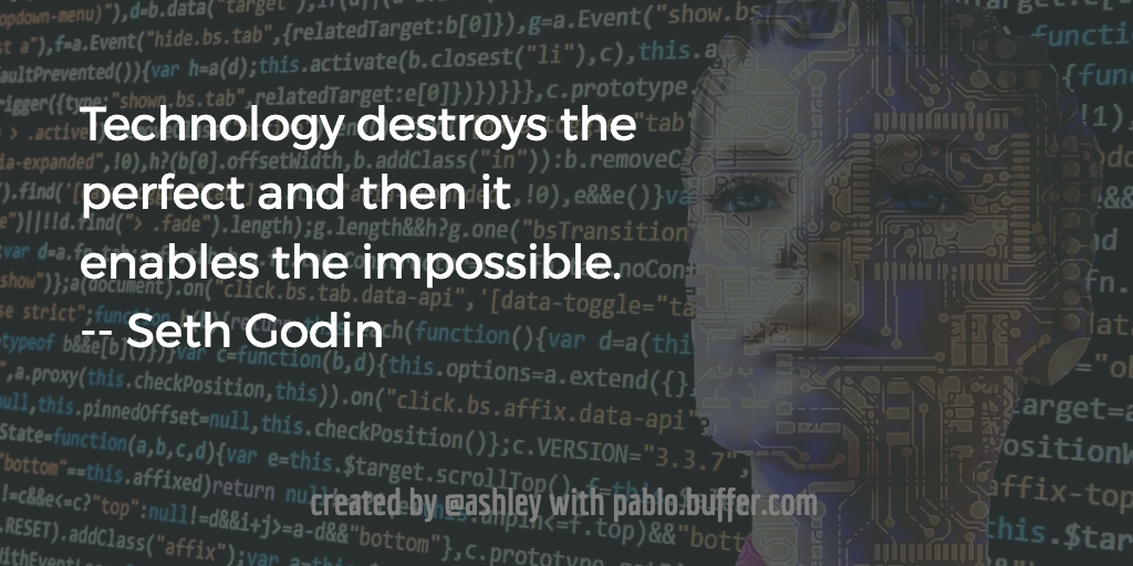 Technology destroys the perfect and then it enables the impossible.