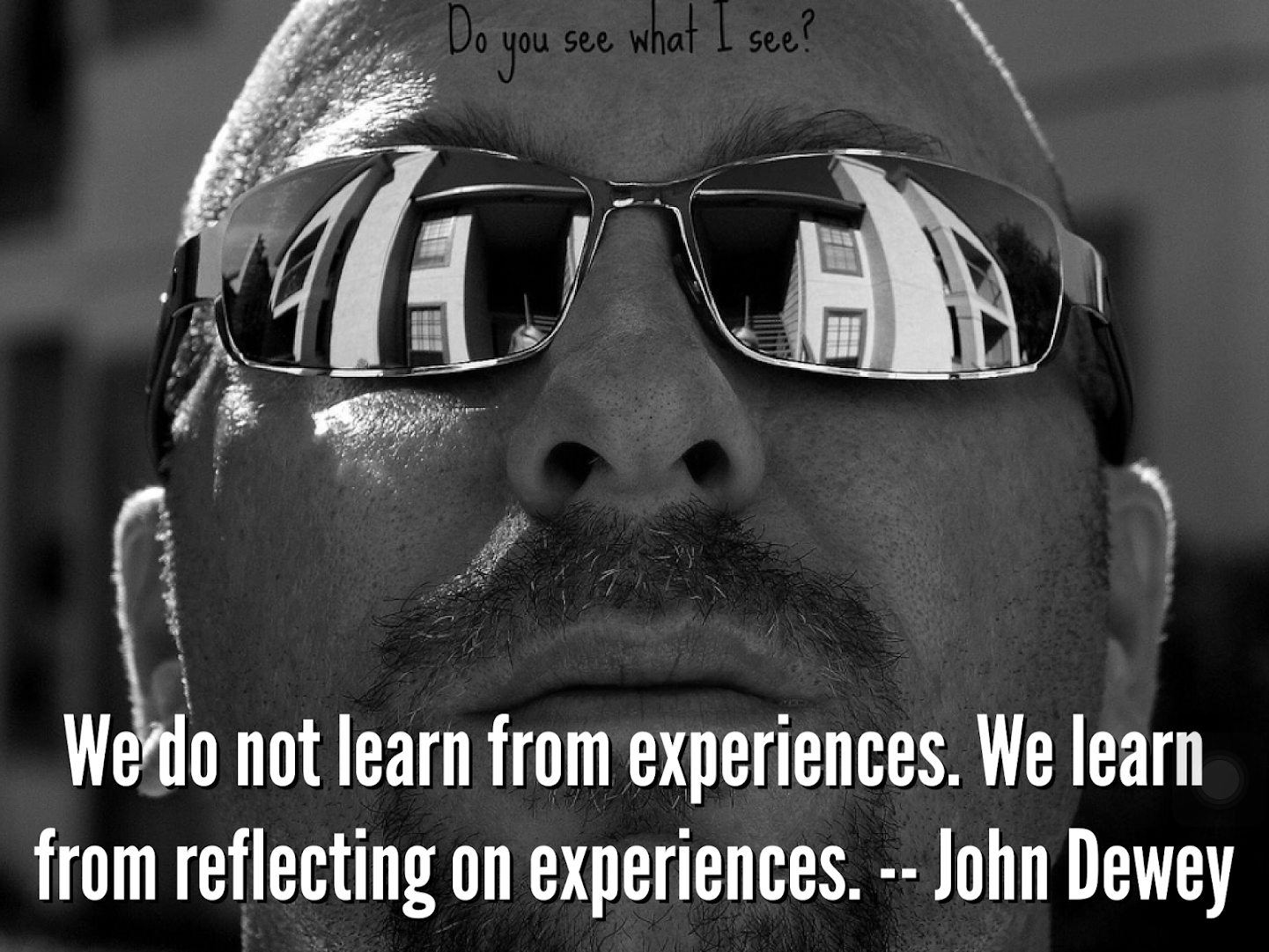 We do not learn from experiences. We learn from reflecting on experiences. -- John Dewey.