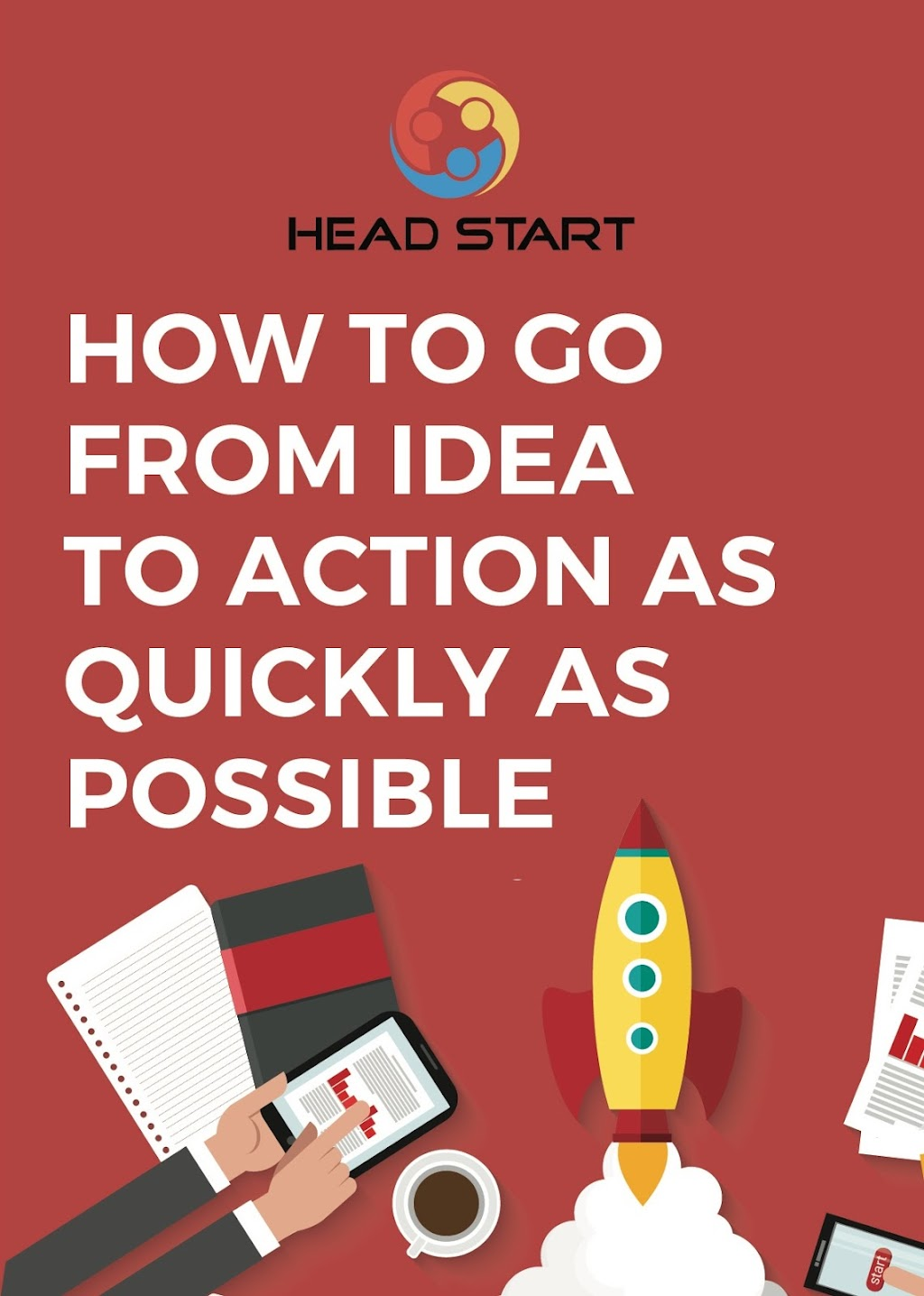 How to go from Idea to Action as Quickly as Possible Head Start Guide