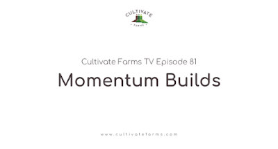 Cultivate Farms TV Episode 81: Momentum Builds