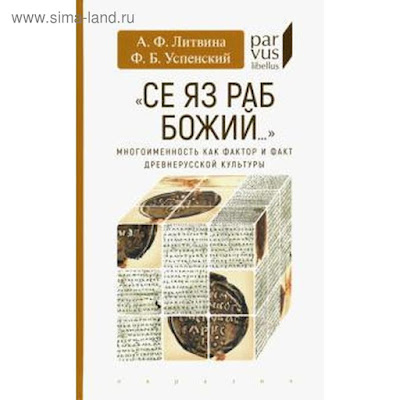 """Литвина, Успенский: «Се яз раб Божий..."""" Многоименность как фактор и факт древнерусской культуры"""