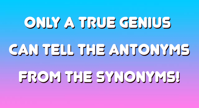 Only A TRUE Genius Can Tell The Antonyms From The Synonyms
