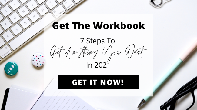 Get The 7 Steps to Get Anything You Want in 2021 Workbook!