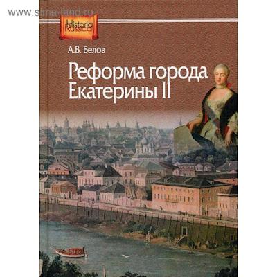 Реформа города Екатерины II: (по материалам губерний Центральной России). Белов А.