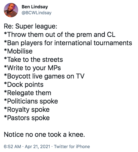Tweet Re: Super league: *Throw them out of the prem and CL *Ban players for international tournaments *Mobilise *Take to the streets *Write to your MPs  *Boycott live games on TV *Dock points *Relegate them *Politicians spoke *Royalty spoke *Pastors spoke  Notice no one took a knee.
