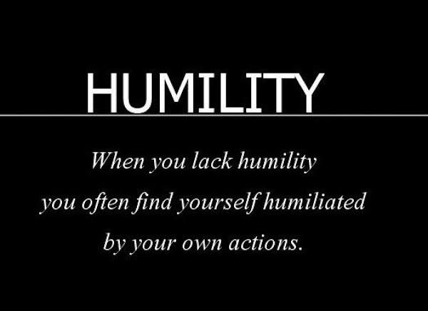 Always be humble.